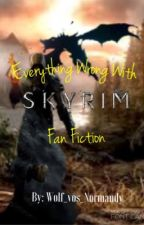 Every Thing Wrong With Skyrim FanFic (partial rough draft, some parts to be re written) by Wolf_Vos_Normandy