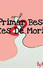 Mi Primer Beso Antes De Morir [Editando] by AnaChechi