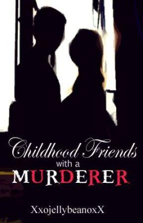 CHILDHOOD FRIENDS WITH A MURDERER? by XxojellybeanoxX