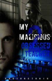 My Malicious 2 Obsessed Teacher by Phuturetonic