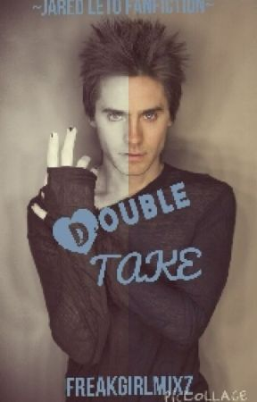 Double Take ~Jared Leto Fanfiction~BREAK  by FREAKGIRLMIXZ