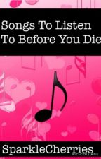Songs To Listen To Before You Die by SparkleCherries