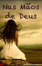 Nas mãos de Deus by EscritoraMirim14