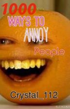 1000 Ways To Annoy People by Crystal_112