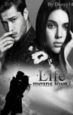 Life means love?  ( volumul | ) +18. Editare! by denyy14