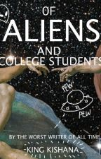 OF ALIENS AND COLLEGE STUDENTS: (Part One) A Space Opera  by kingofthegarbage