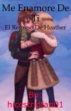 Me enamore de ti (el regreso de heather) by hiccstridfan01