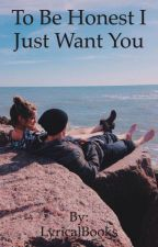To Be Honest I Just Want You by LyricalBooks