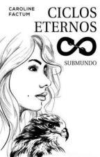 Ciclos Eternos I- Submundo - Wattys2017 - COMPLETO EM REVISÃO by carolinefactum