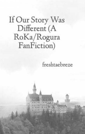 {COMPLETED} If Our Story Was Different (A Rogura FanFiction)