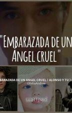 embarazada de un angel cruel ( alonso y tu ) ( hot ) ( TERMINADA ) by OfeliaAndrea