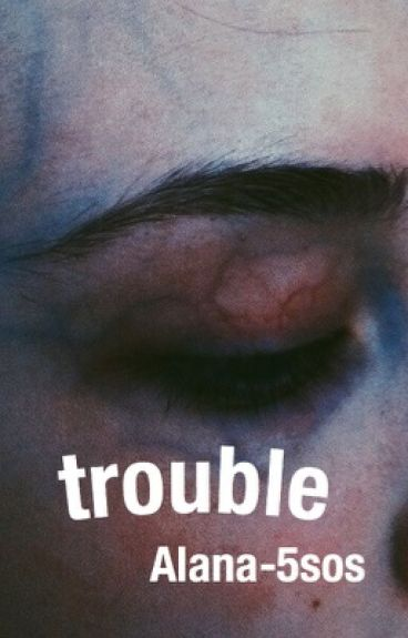 Trouble.  c.h 