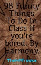 98 Funny Things To Do In Class if you're bored. By Harmony. by TheHPfreaks