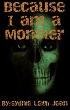 Because I Am A Monster by Sydnie_Leigh