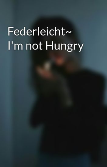 Federleicht~ I'm not Hungry