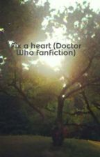 Fix a heart (Doctor Who fanfiction) by ponypals100