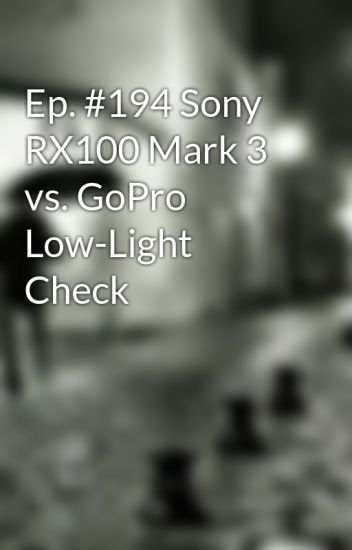 Ep. #194 Sony RX100 Mark 3 vs. GoPro Low-Light Check & Ep. #194 Sony RX100 Mark 3 vs. GoPro Low-Light Check - antone15bit ...