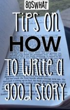 Tips On How To Write A Good Story by 80swhat