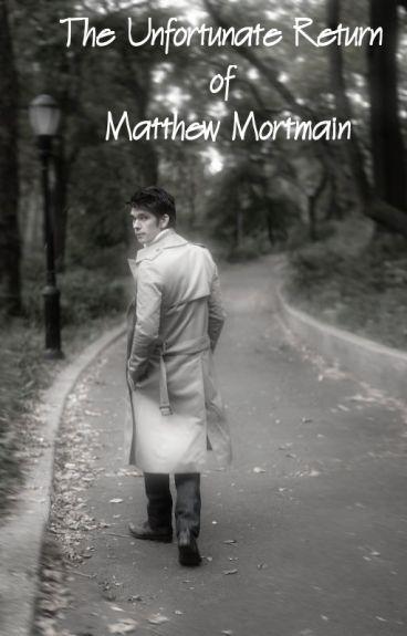 The Unfortunate Return of Matthew Mortmain by alissende