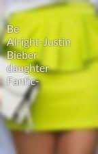 Be Alright-Justin Bieber daughter Fanfic- by ElizabethAlba