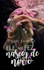 Ele me fez Nascer de Novo by ThaisSantos267