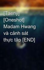 [Taeny] [Oneshot] Madam Hwang và cảnh sát thực tập [END] by ButHhp
