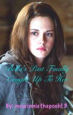 Bella's Past Finally Caught Up To Her by mswinniethepooh13