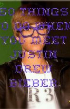 50 Things to do when you meet Justin Drew Bieber by babyhoneyhs