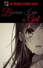 THE MISSING ELEMENT SERIES 01: Because I Am A Girl by KoiLineBriones