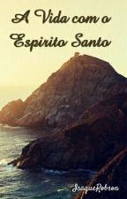 A Vida com o Espírito Santo by IsaqueRob