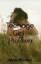 Teenage Girl Problems by Gurlifyoudont