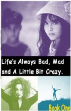 Life's Always Bad, Mad and A Little Bit Crazy by ItsJustEllieAndBecky
