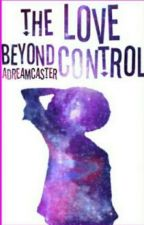 The Love Beyond Control [DISCONTINUED] by ADreamCaster