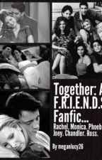 Together: A F.R.I.E.N.D.S Fanfic... by MeganLucy26