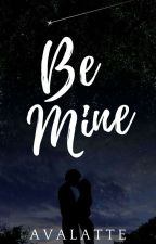 Be Mine (Under Revision) by AvaLatte