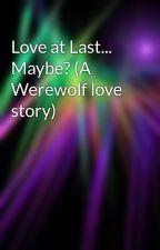 Love at Last... Maybe? (A Werewolf love story) by XxLoveAtLastxX