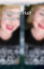 Rejected Half Breed by People_Love_To_Hate