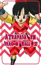 Atrapada en Dragon Ball Z (Pausada) by celi-chan