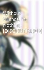 Without Friends, I'm Nothing [DISCONTINUED] by AttackOnFandomTrash