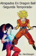 Atrapados En Dragon Ball -Segunda Temporada- (Actualización lenta)  by Marii-chanUuU