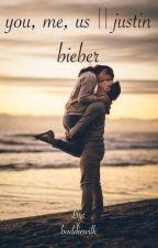 You, me, us(Justin Bieber Fan-Fiction) by baddiewilk
