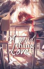 A Weird Thing: Love (Completed) by Ayradel