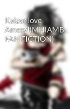 Kaizer love Amesyl(MHIAMB FAN FICTION) by lovemafia