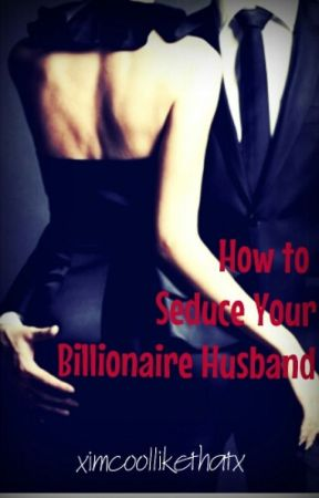 How to Seduce Your Billionaire Husband by xImCoolLikeThatx
