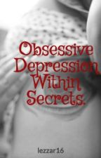 Obsessive Depression Within Secrets. by lezzar16