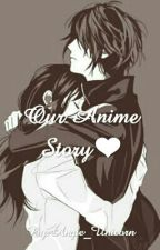 Our Anime Story❤ by Angie_Unicorn