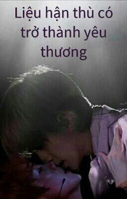 [ Longfic][Hunhan] Liệu hận thù có trở thành yêu thương