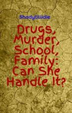 Drugs, Murder, School, Family: Can She Handle It? by shadicorn