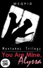 You Are Mine, Alyssa (Montañez Trilogy #1) by MsQpid