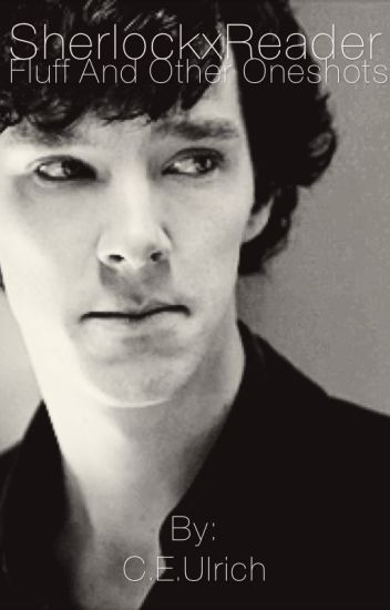 Sherlock x Reader Fluff and Other Oneshots - fandom trash